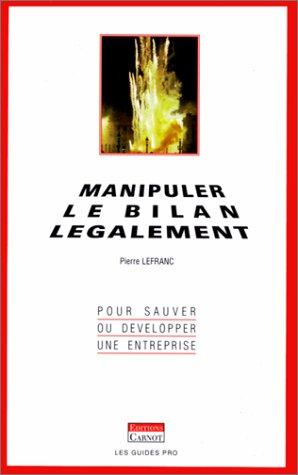Manipuler le bilan légalement : pour développer ou sauver une entreprise par Pierre Lefranc