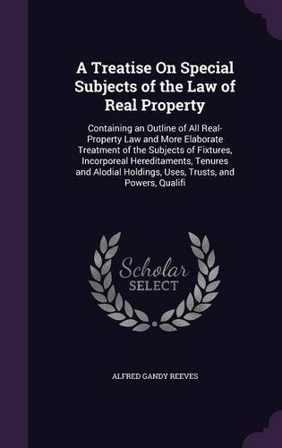 A Treatise On Special Subjects of the Law of Real Property: Containing an Outline of All Real-Property Law and More Elaborate Treatment of the ... Holdings, Uses, Trusts, and Powers, Qualifi