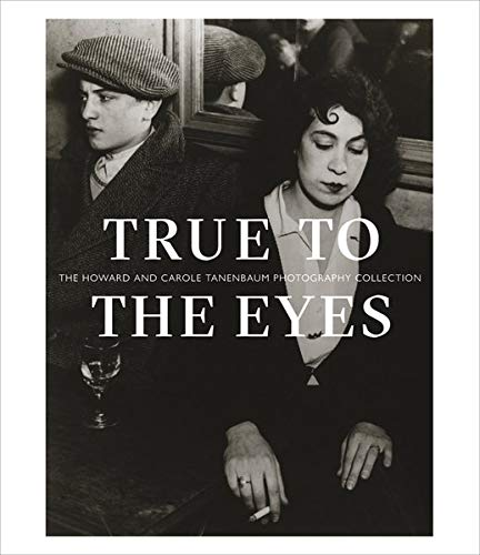True to the Eyes: The Howard and Carole Tanenbaum Photography Collection