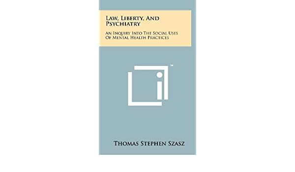 law liberty and psychiatry an inquiry into the social uses of mental health practices