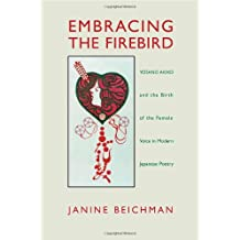 Beichman: Embracing the Firebird Pa: Yosano Akiko and the Rebirth of the Female Voice in Modern Japanese Poetry