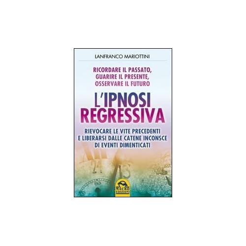 L'ipnosi Regressiva. Ricordare Il Passato, Guarire Il Presente, Osservare Il Futuro