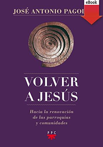 Volver a Jesús (eBook-ePub): Hacia la renovación de parroquias y comunidades (Biblioteca Pagola) por José Antonio Pagola Elorza