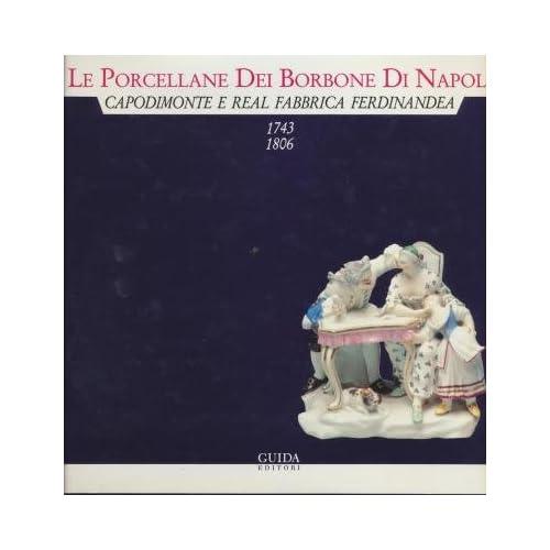 Le Porcellane Dei Borbone Di Napoli. Capodimonte E Real Fabbrica Ferdinandea (1743-1806)