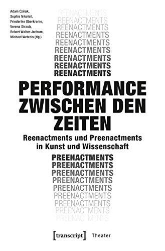 Performance zwischen den Zeiten: Reenactments und Preenactments in Kunst und Wissenschaft (Theater)
