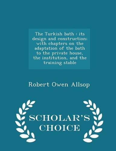 The Turkish bath: its design and construction; with chapters on the adaptation of the bath to the private house, the institution, and the training stable  - Scholar's Choice Edition