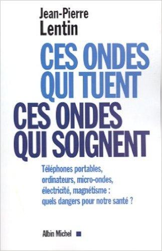Ces ondes qui tuent, ces ondes qui soignent de Jean-Pierre Lentin ( 3 septembre 2001 )
