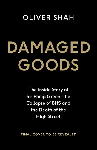Damaged Goods: The Inside Story of Sir Philip Green, the Collapse of BHS and the Death of the High Street (Portfolio Non Fiction)