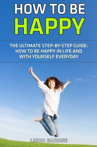 How To Be Happy - The Ultimate Step-by-Step Guide: How to Be Happy in Life and with Yourself Everyday (Happy at Work, Happiness, Happiness Books)