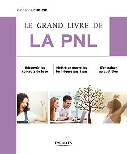Le grand livre de la PNL: Découvrir les concepts de base - Mettre en oeuvre les techniques pas à pas - S'entraîner au quotidien