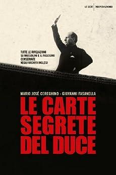 Le carte segrete del duce: Tutte le rivelazioni su Mussolini e il fascismo conservate negli archivi inglesi di [Cereghino, Mario José]
