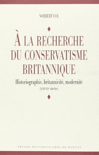 A la recherche du conservatisme britannique : Historiographie, britannicité, modernité (XVIIe-XXe siècles) par  Norbert Col