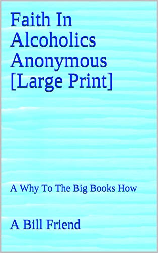 Faith In Alcoholics Anonymous [Large Print]: A Why To The Big Books How (English Edition)