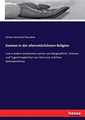Examen in der allernatürlichsten Religion: und in andern practischen Lehren von Bürgerpflicht, Toleranz und Tugend imgleichen von Vernunst und ihrer Gotteskenntniss