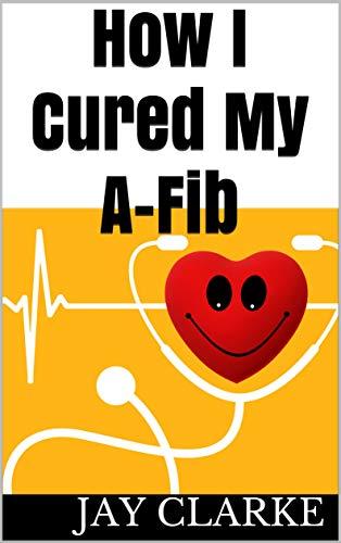 How I Cured My A-fib (English Edition)