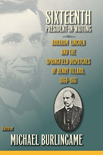 Sixteenth President-in-Waiting: Abraham Lincoln and the Springfield Dispatches of Henry Villard, 1860-1861 (English Edition)
