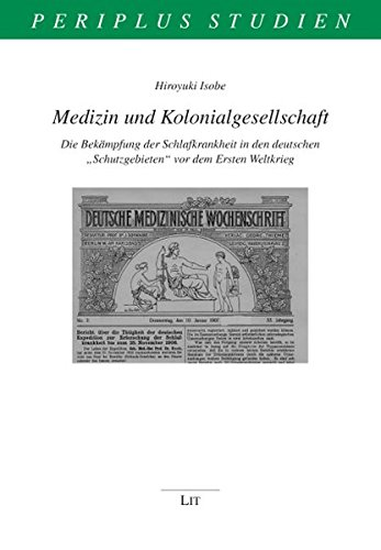"""Medizin und Kolonialgesellschaft: Die Bekämpfung der Schlafkrankheit in den deutschen """"Schutzgebieten""""Tropenmedizin"""" vor dem Ersten Weltkrieg (Periplus Studien)"""