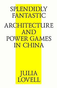 Splendidly Fantastic: Architecture and Power Games in China (English Edition) di [Lovell, Julia]