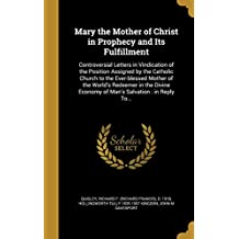 Mary the Mother of Christ in Prophecy and Its Fulfillment: Controversial Letters in Vindication of the Position Assigned by the Catholic Church to the ... Economy of Man's Salvation : in Reply To...