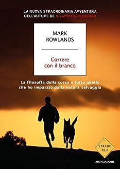 Correre con il branco: La filosofia della corsa e tutto quello che ho imparato dalla natura selvaggia di [Rowlands, Mark]