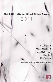 BBC National Short Story Award 2011 by [Wilson, D.W., M. J. Hyland, Alison MacLeod, Jon McGregor, K. J. Orr]