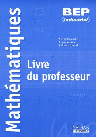 Mathématiques BEP Industriel : Livre du professeur par Jean-Denis Astier, Alain Vrignaud, Brigitte Vrignaud