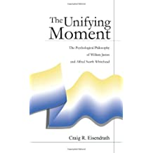 The Unifying Moment:: The Psychological Philosophy of William James and Alfred North Whitehead