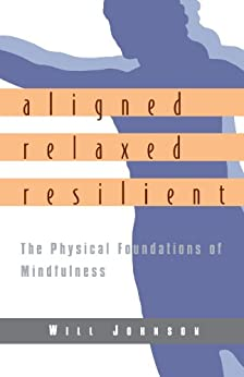 Aligned, Relaxed, Resilient: The Physical Foundations of Mindfulness von [Johnson, Will]