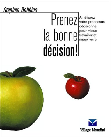 Prenez la bonne décision : Améliorez votre processus décisionnel pour mieux travailler et mieux vivre