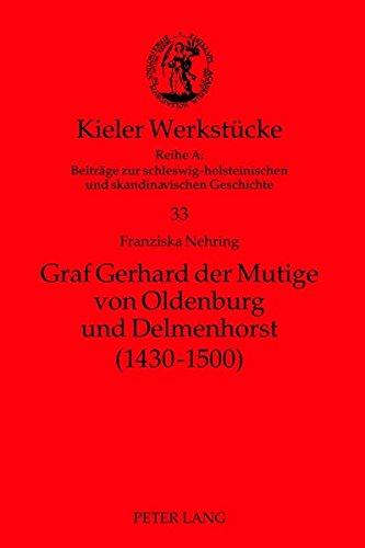 Graf Gerhard der Mutige von Oldenburg und Delmenhorst (1430-1500) (Kieler Werkstücke/Reihe A: Beiträge zur schleswig-holsteinischen und skandinavischen Geschichte)