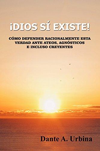 Descargar Libro ¡DIOS SÍ EXISTE!: Cómo defender racionalmente esta verdad ante ateos, agnósticos e incluso creyentes de Dante A. Urbina