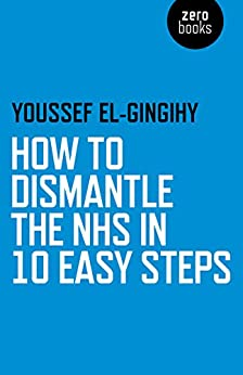 How to Dismantle the NHS in 10 Easy Steps by [El-Gingihy, Youssef]