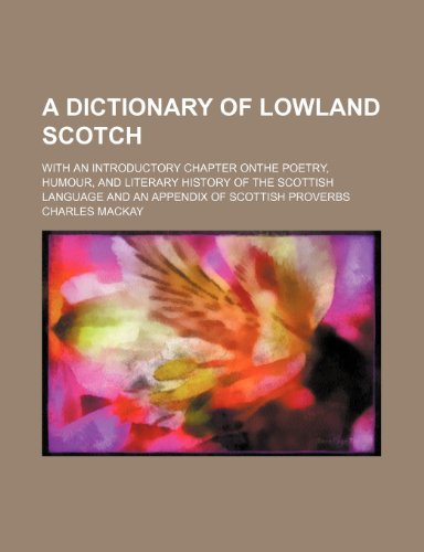 A dictionary of Lowland Scotch; with an introductory chapter onthe poetry, humour, and literary history of the Scottish language and an appendix of scottish proverbs