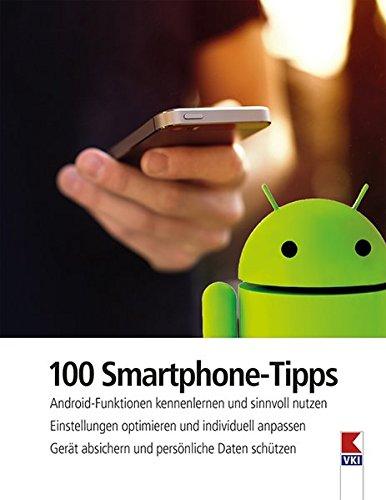 100 Smartphone-Tipps: Android-Funktionen kennenlernen und sinnvoll nutzen. Einstellungen optimieren und individuell anpassen. Gerät absichern und persönliche Daten schützen