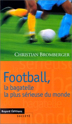 Football, la bagatelle la plus sérieuse du monde par Christian Bromberger