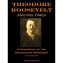Theodore Roosevelt and His Times, A Chronicle of the Progressive Movement (Illustrated) (English Edition)
