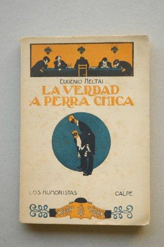 Heltai, Eugenio - La Verdad A Perra Chica / Eugenio Heltai ; Traducción Del Húngaro Por Andrés Revesz
