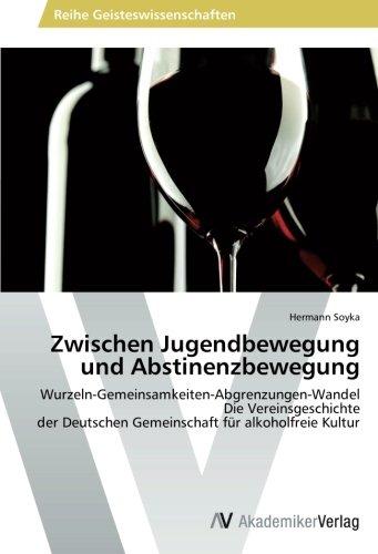 Zwischen Jugendbewegung und Abstinenzbewegung: Wurzeln-Gemeinsamkeiten-Abgrenzungen-Wandel  Die Vereinsgeschichte  der Deutschen Gemeinschaft für alkoholfreie Kultur