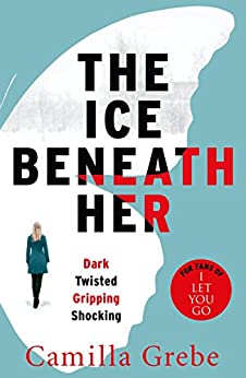 The Ice Beneath Her: The gripping psychological thriller for fans of I LET YOU GO by [Grebe, Camilla]