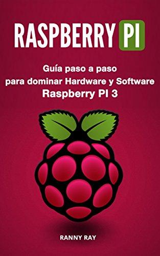 RASPBERRY PI: Guía paso a paso para dominar El Hardware y Software de Raspberry PI 3 (Libro en Español/ Raspberry Pi Spanish Book Version)