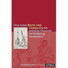 Beute und Conquista: Die politische Ökonomie der Eroberung Neuspaniens (Campus Historische Studien 76)