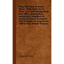 [(Dogs And How To Know Them - With Notes As To Their Care And Management And Other Information, Including A Standard Of Excellence And A Complete List Of Books On Dogs From 1800 In The British Museum.)] [By (author) Edward C. Ash] published on (July, 2010)