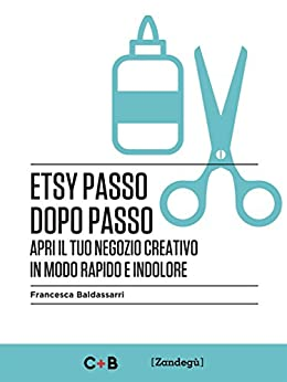 Etsy passo dopo passo: Apri il tuo negozio creativo in modo rapido e indolore (I Prof) di [Francesca Baldassarri]