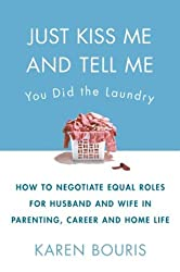 Just Kiss Me and Tell Me You Did the Laundry: A Guide to Negotiating Parenting Roles - From Diapers to Careers, Carpooling to Romance