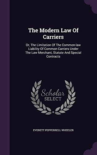 The Modern Law Of Carriers: Or, The Limitation Of The Common-law Liability Of Common Carriers Under The Law Merchant, Statute And Special Contracts