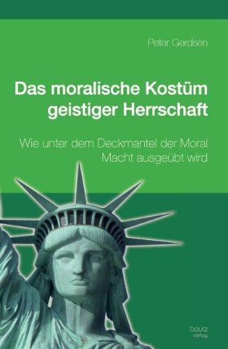 Das moralische Kostüm geistiger Herrschaft  Wie unter dem Deckmantel der Moral Macht ausgeübt ()