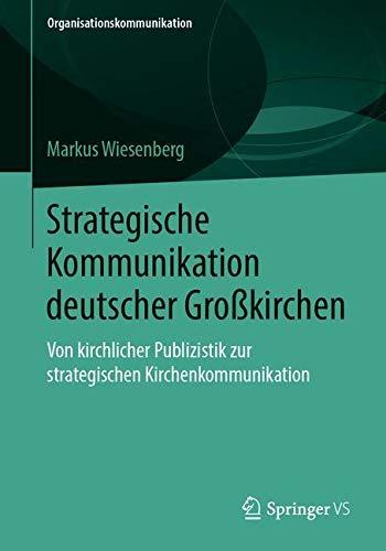 Strategische Kommunikation deutscher Großkirchen: Von kirchlicher Publizistik zur strategischen Kirchenkommunikation (Organisationskommunikation)