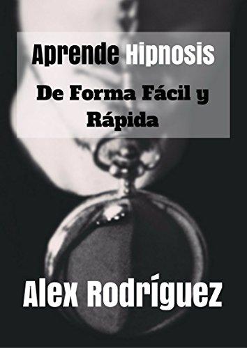 Aprende hipnosis de forma fácil y rápida: Cómo hipnotizar a cualquier persona, en cualquier situación (Hipnosis fácil y rápida nº 1) por Alex Rodríguez