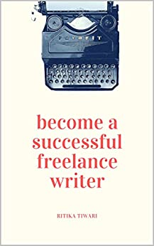 Become a Successful Freelance Writer: Work from home and make more money writing by [Tiwari, Ritika]