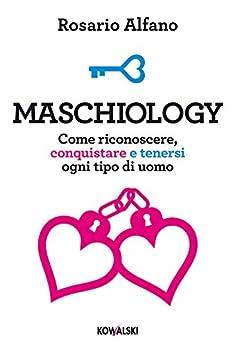Maschiology: Come riconoscere, conquistare e tenersi ogni tipo di uomo di [Alfano, Rosario]